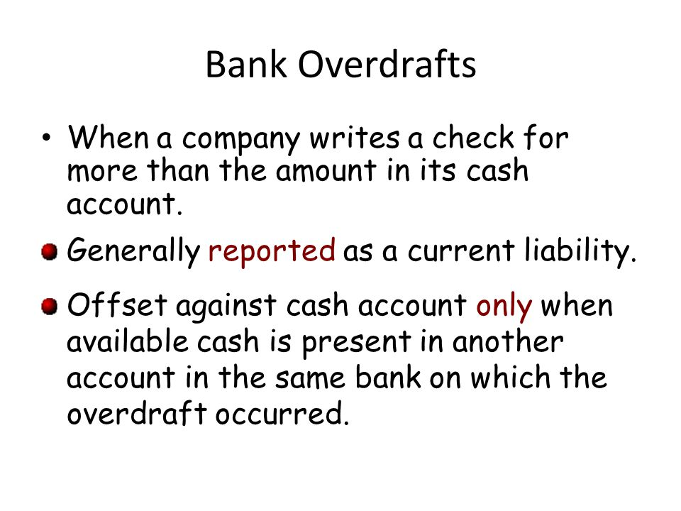 Bank Overdrafts When a company writes a check for more than the amount in its cash account. Generally reported as a current liability. Offset against