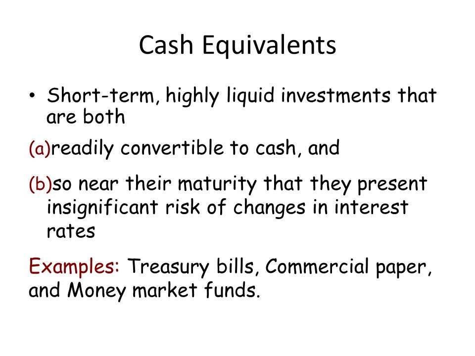 Cash Equivalents Short-term, highly liquid investments that are both (a) readily convertible to cash, and (b) so near their maturity that they present