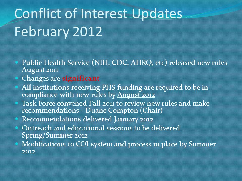 Conflict of Interest Updates February 2012 Public Health Service (NIH, CDC, AHRQ, etc) released new rules August 2011 Changes are significant All inst