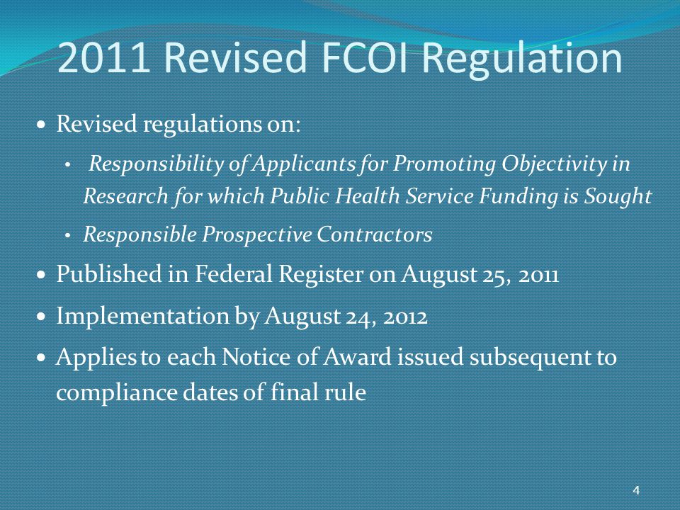 Revised regulations on: Responsibility of Applicants for Promoting Objectivity in Research for which Public Health Service Funding is Sought Responsible Prospective Contractors Published in Federal Register on August 25, 2011 Implementation by August 24, 2012 Applies to each Notice of Award issued subsequent to compliance dates of final rule 4 2011 Revised FCOI Regulation