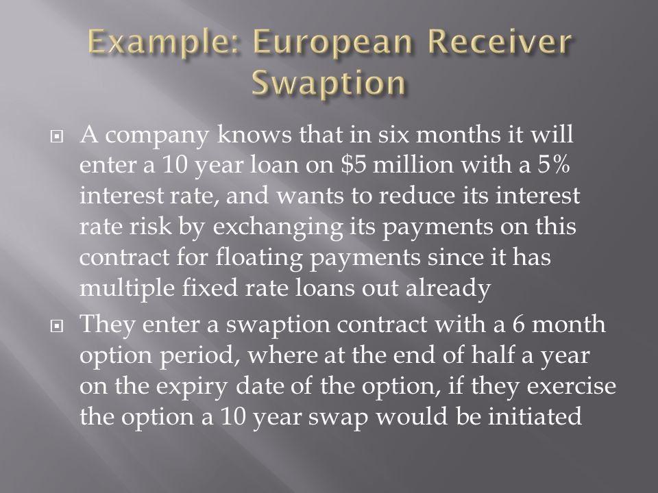  A company knows that in six months it will enter a 10 year loan on $5 million with a 5% interest rate, and wants to reduce its interest rate risk by exchanging its payments on this contract for floating payments since it has multiple fixed rate loans out already  They enter a swaption contract with a 6 month option period, where at the end of half a year on the expiry date of the option, if they exercise the option a 10 year swap would be initiated