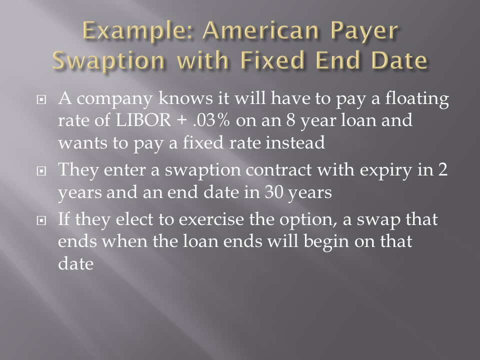  A company knows it will have to pay a floating rate of LIBOR +.03% on an 8 year loan and wants to pay a fixed rate instead  They enter a swaption contract with expiry in 2 years and an end date in 30 years  If they elect to exercise the option, a swap that ends when the loan ends will begin on that date