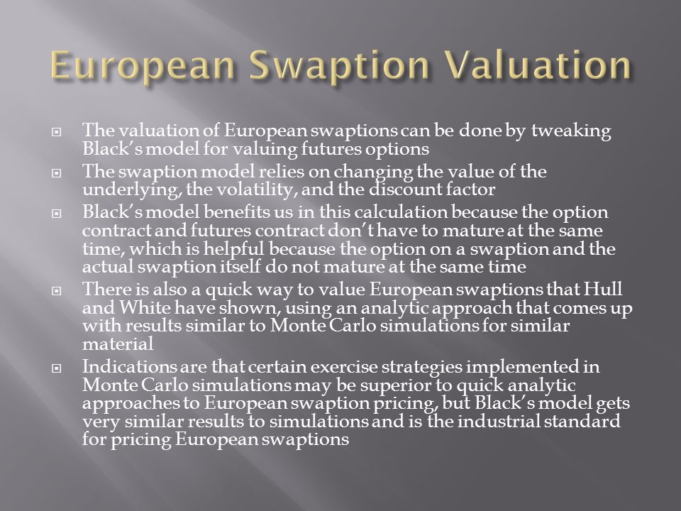  The valuation of European swaptions can be done by tweaking Black's model for valuing futures options  The swaption model relies on changing the va