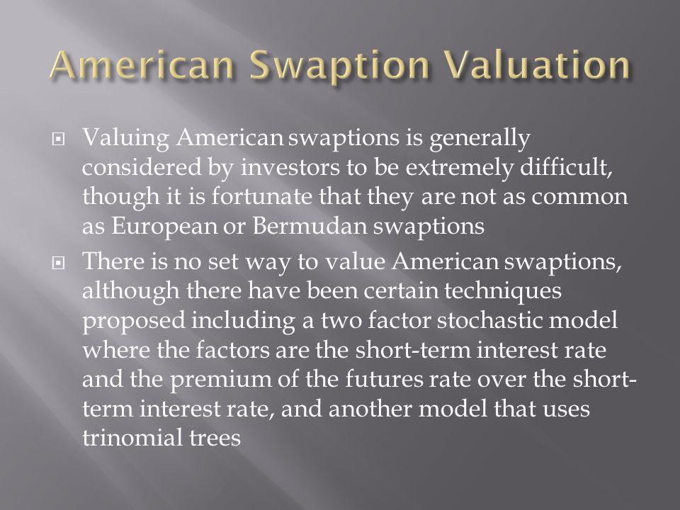  Valuing American swaptions is generally considered by investors to be extremely difficult, though it is fortunate that they are not as common as Eur