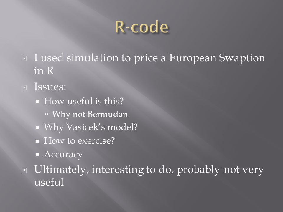  I used simulation to price a European Swaption in R  Issues:  How useful is this?  Why not Bermudan  Why Vasicek's model?  How to exercise?  A