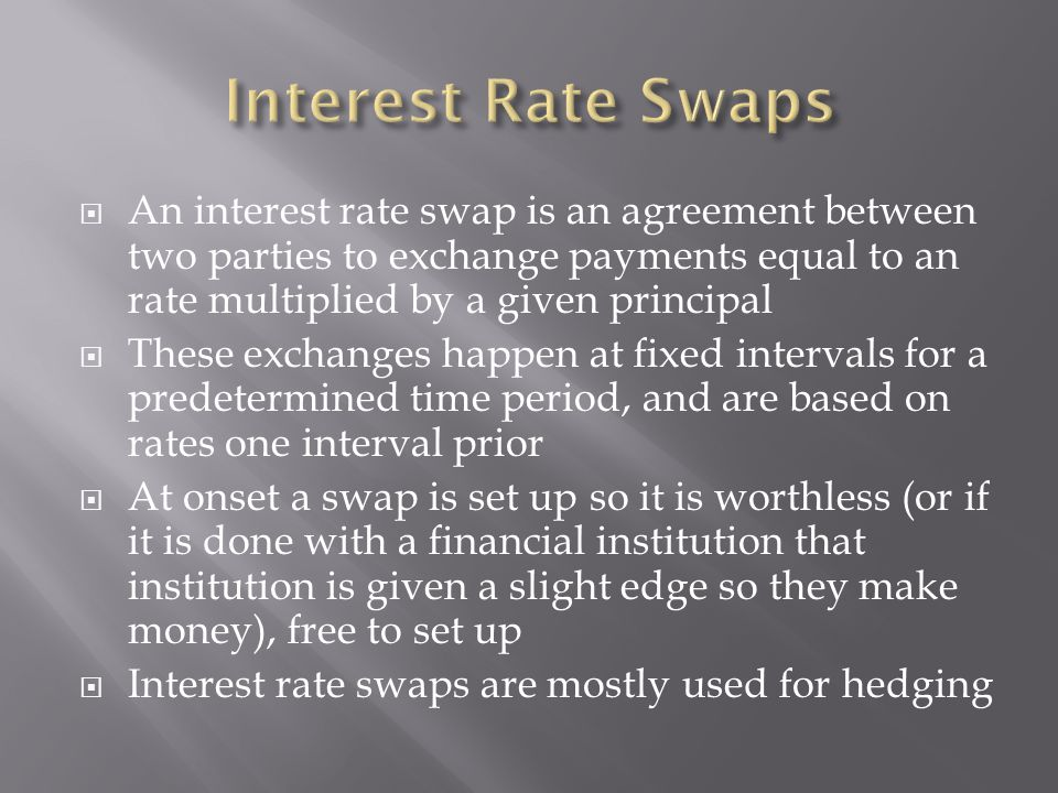  An interest rate swap is an agreement between two parties to exchange payments equal to an rate multiplied by a given principal  These exchanges ha