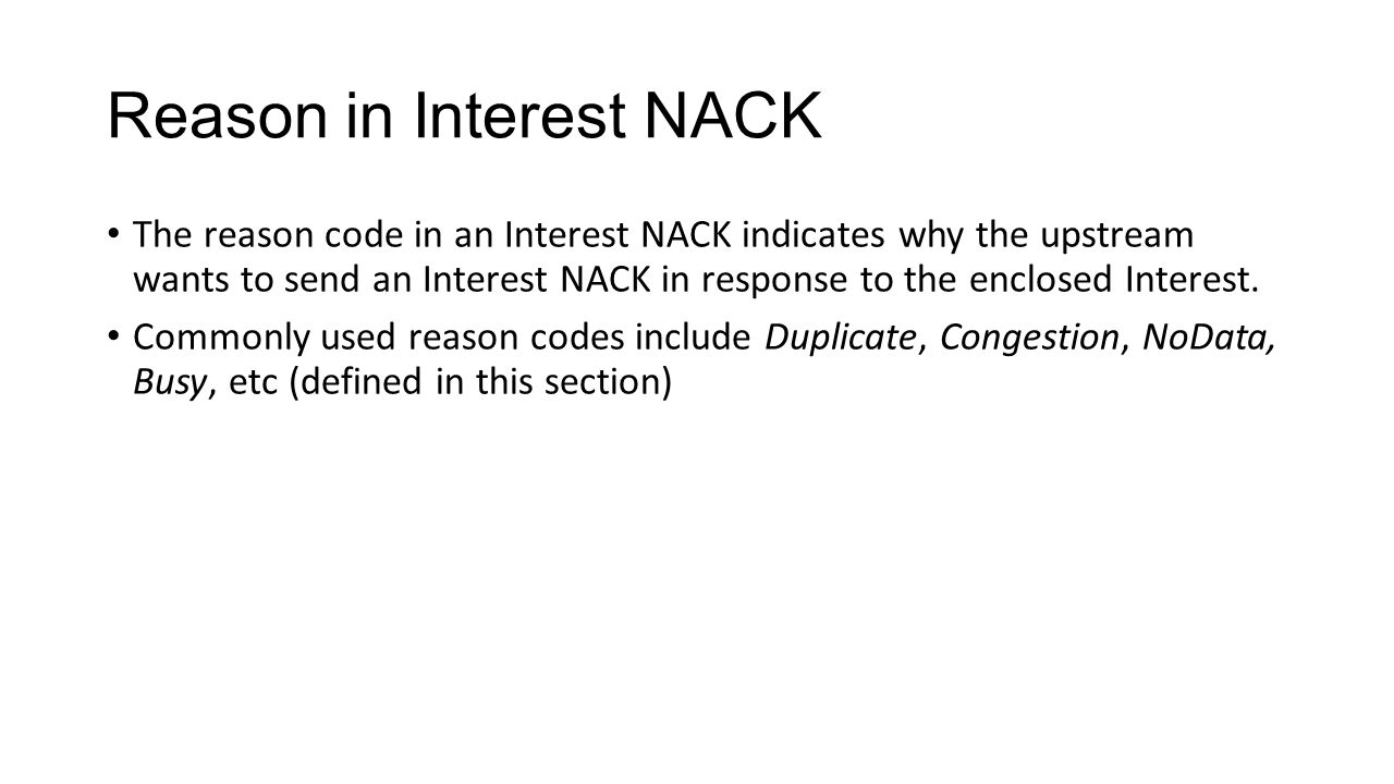 Reason in Interest NACK The reason code in an Interest NACK indicates why the upstream wants to send an Interest NACK in response to the enclosed Inte