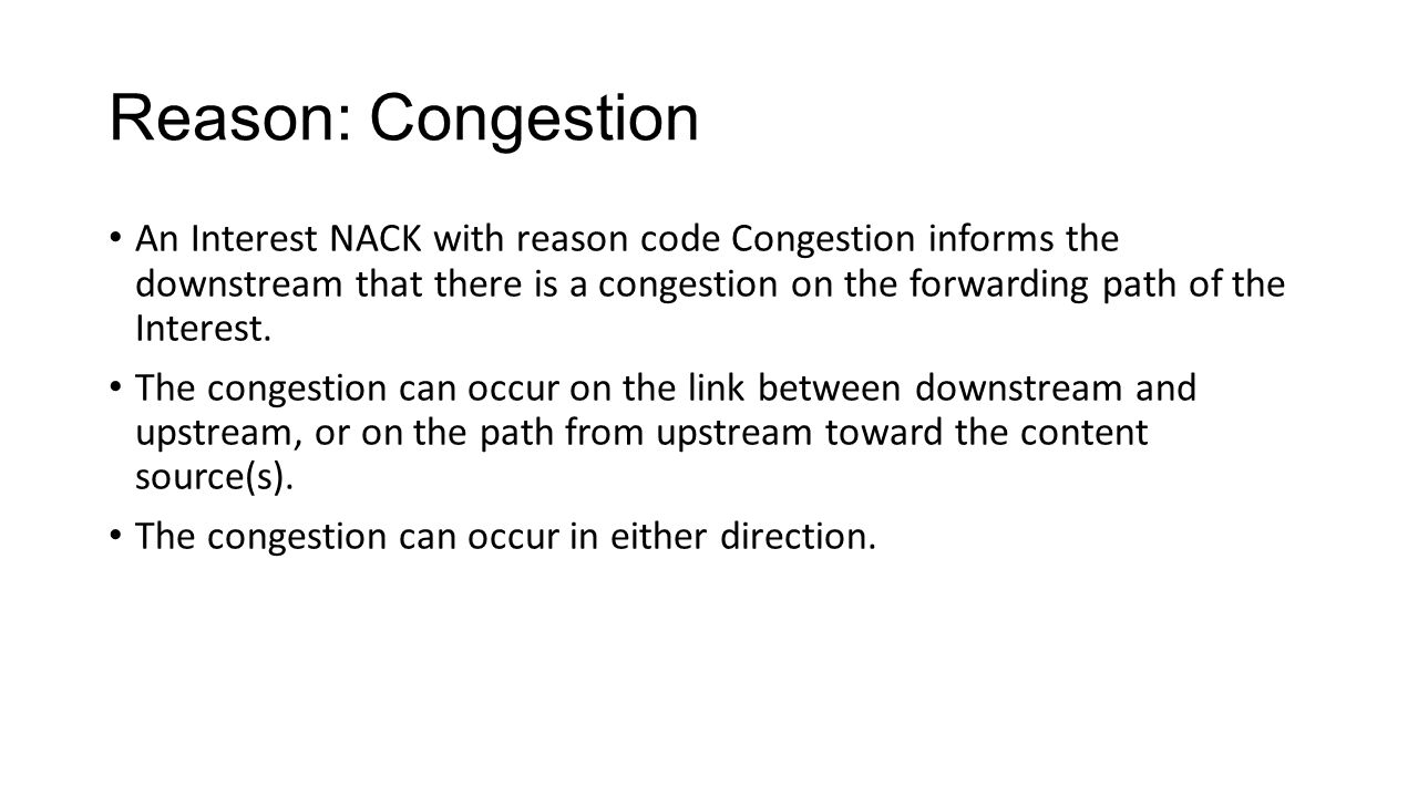 Reason: Congestion An Interest NACK with reason code Congestion informs the downstream that there is a congestion on the forwarding path of the Intere