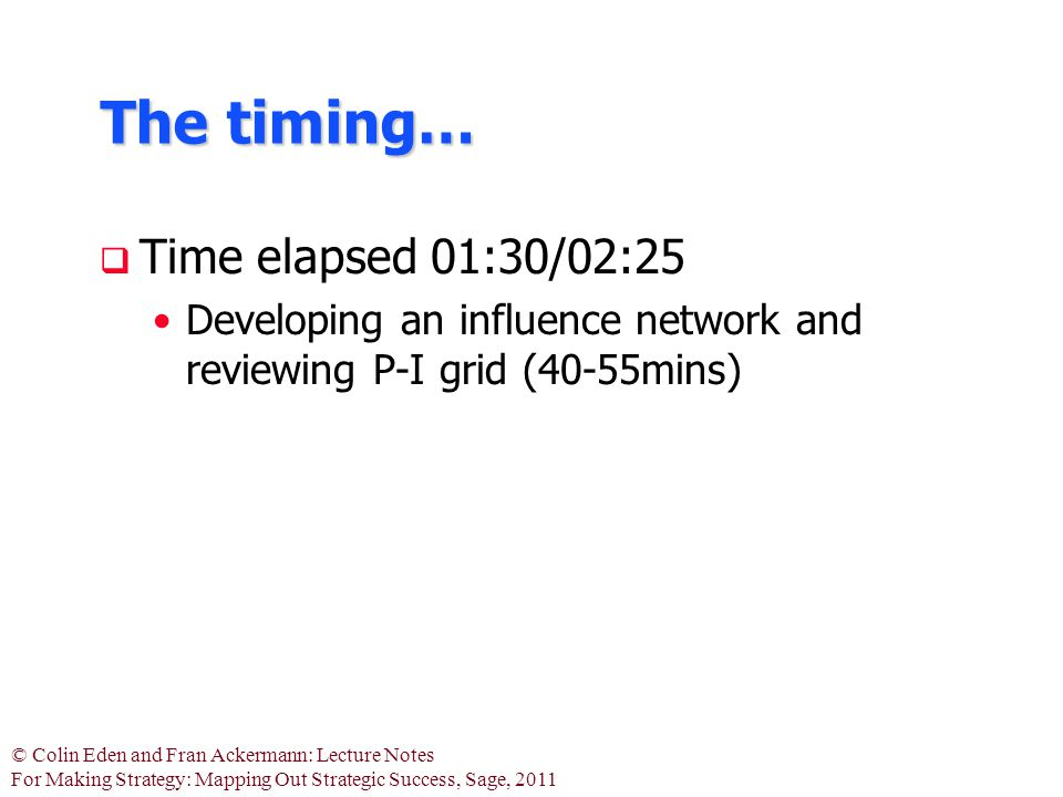 © Colin Eden and Fran Ackermann: Lecture Notes For Making Strategy: Mapping Out Strategic Success, Sage, 2011 The timing…  Time elapsed 01:30/02:25 Developing an influence network and reviewing P-I grid (40-55mins)