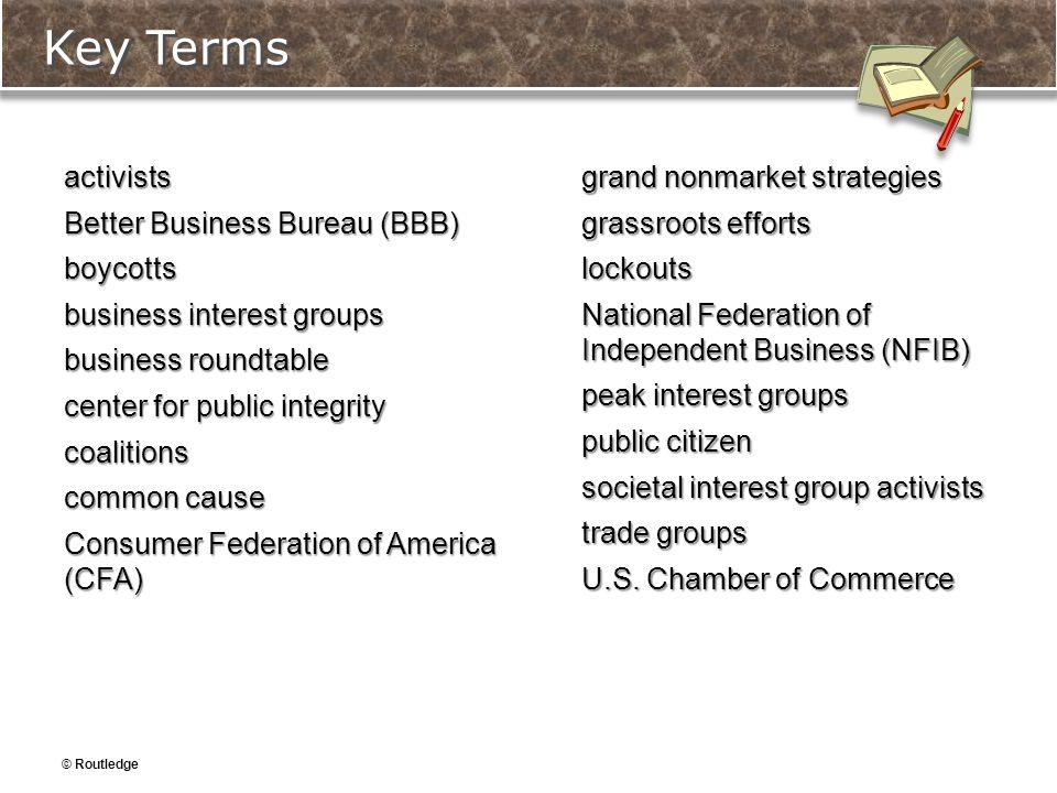 © Routledge Key Terms activists Better Business Bureau (BBB) boycotts business interest groups business roundtable center for public integrity coaliti