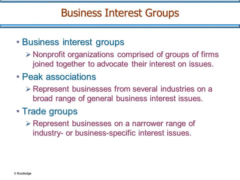 Business Interest Groups Business interest groupsBusiness interest groups  Nonprofit organizations comprised of groups of firms joined together to advocate their interest on issues.