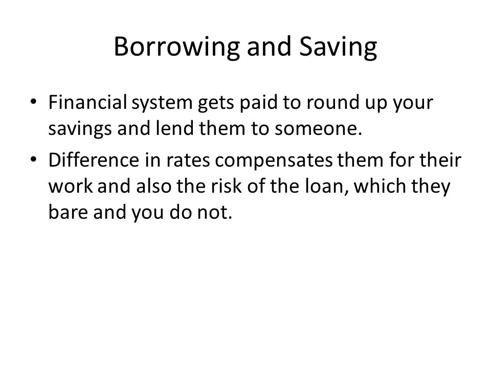 Borrowing and Saving Financial system gets paid to round up your savings and lend them to someone.