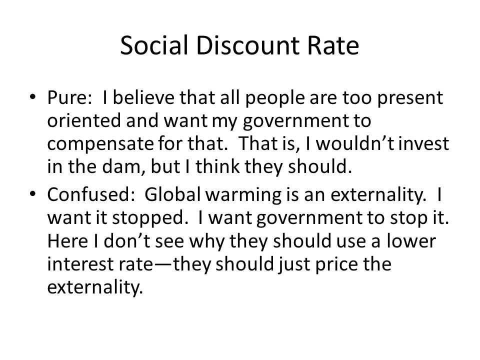 Social Discount Rate Pure: I believe that all people are too present oriented and want my government to compensate for that.