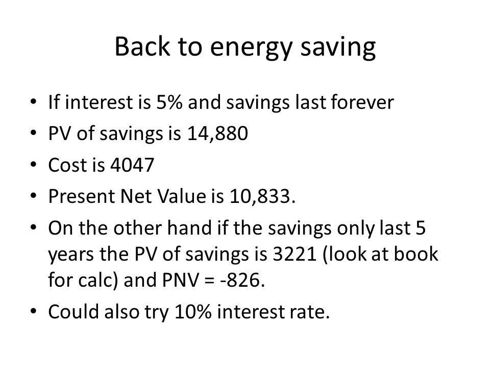 Back to energy saving If interest is 5% and savings last forever PV of savings is 14,880 Cost is 4047 Present Net Value is 10,833.