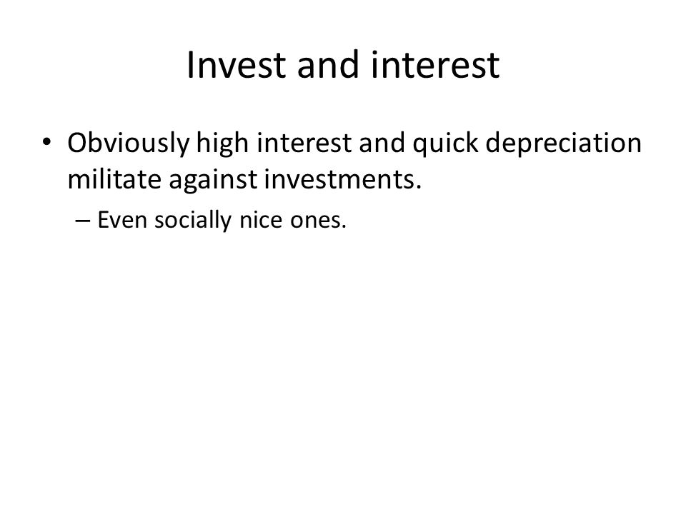 Invest and interest Obviously high interest and quick depreciation militate against investments.
