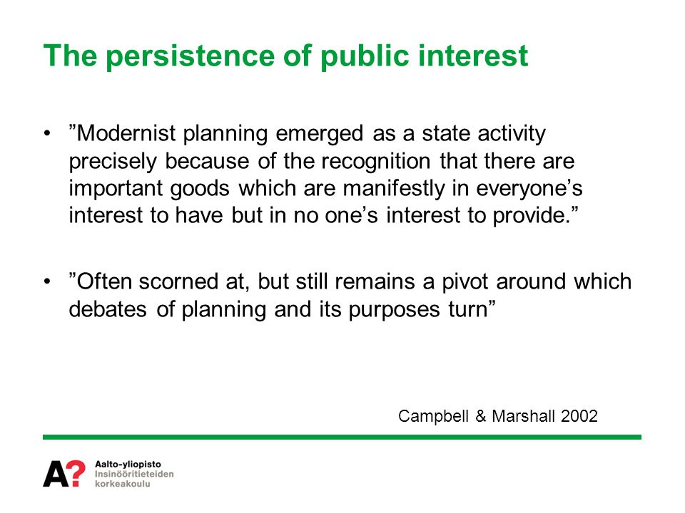 The persistence of public interest Modernist planning emerged as a state activity precisely because of the recognition that there are important goods which are manifestly in everyone's interest to have but in no one's interest to provide. Often scorned at, but still remains a pivot around which debates of planning and its purposes turn Campbell & Marshall 2002