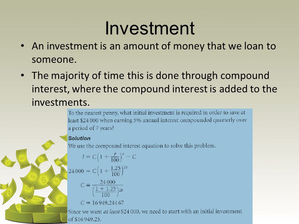 Investment An investment is an amount of money that we loan to someone. The majority of time this is done through compound interest, where the compoun