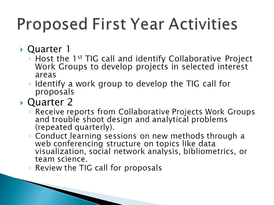  Quarter 1 ◦ Host the 1 st TIG call and identify Collaborative Project Work Groups to develop projects in selected interest areas ◦ Identify a work group to develop the TIG call for proposals  Quarter 2 ◦ Receive reports from Collaborative Projects Work Groups and trouble shoot design and analytical problems (repeated quarterly).