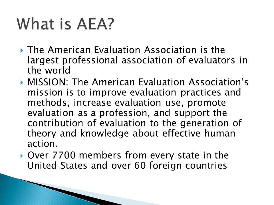  The American Evaluation Association is the largest professional association of evaluators in the world  MISSION: The American Evaluation Association's mission is to improve evaluation practices and methods, increase evaluation use, promote evaluation as a profession, and support the contribution of evaluation to the generation of theory and knowledge about effective human action.