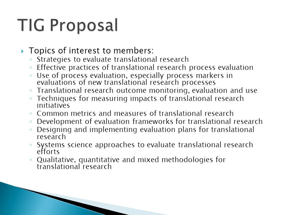  Topics of interest to members: ◦ Strategies to evaluate translational research ◦ Effective practices of translational research process evaluation ◦ Use of process evaluation, especially process markers in evaluations of new translational research processes ◦ Translational research outcome monitoring, evaluation and use ◦ Techniques for measuring impacts of translational research initiatives ◦ Common metrics and measures of translational research ◦ Development of evaluation frameworks for translational research ◦ Designing and implementing evaluation plans for translational research ◦ Systems science approaches to evaluate translational research efforts ◦ Qualitative, quantitative and mixed methodologies for translational research