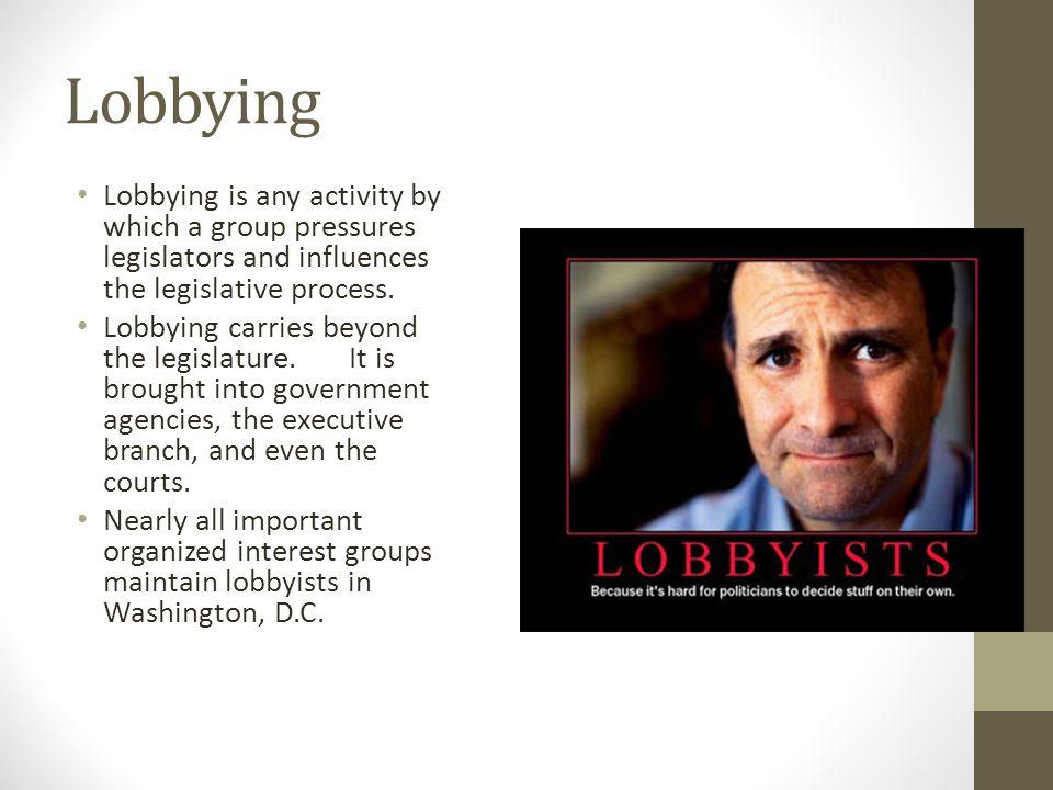 Lobbying Lobbying is any activity by which a group pressures legislators and influences the legislative process. Lobbying carries beyond the legislatu