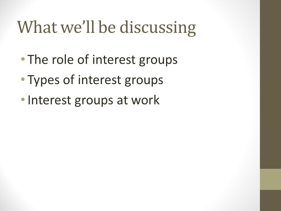 What we'll be discussing The role of interest groups Types of interest groups Interest groups at work