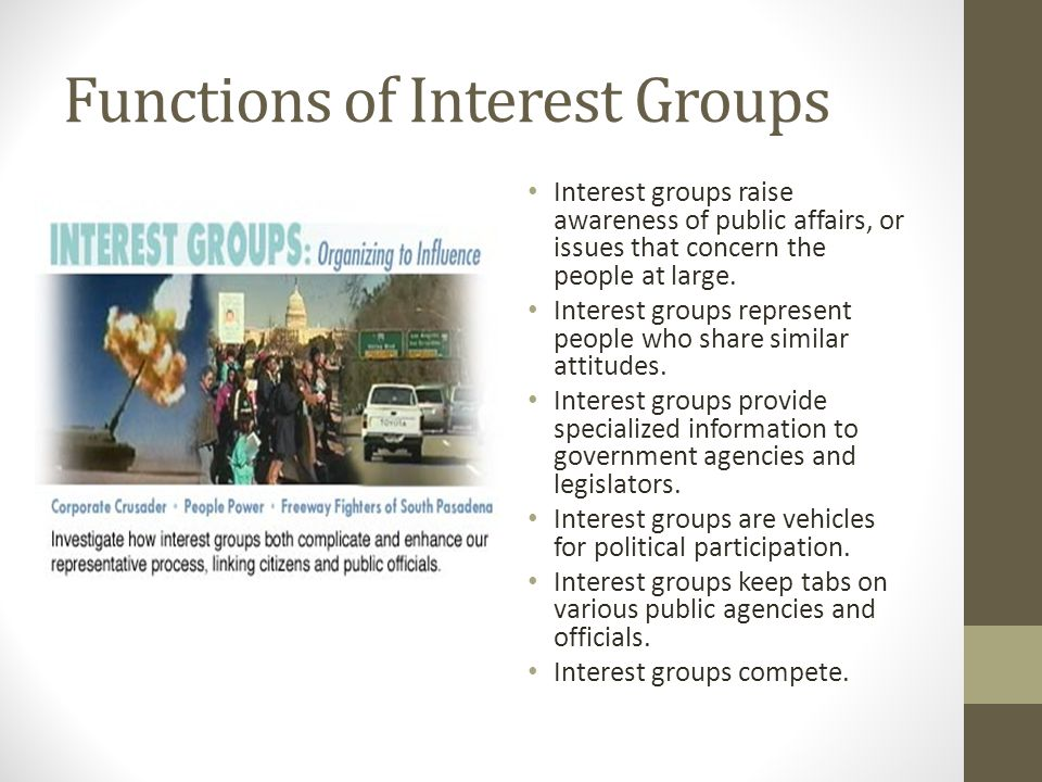 Functions of Interest Groups Interest groups raise awareness of public affairs, or issues that concern the people at large. Interest groups represent