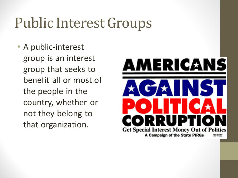 Public Interest Groups A public-interest group is an interest group that seeks to benefit all or most of the people in the country, whether or not the