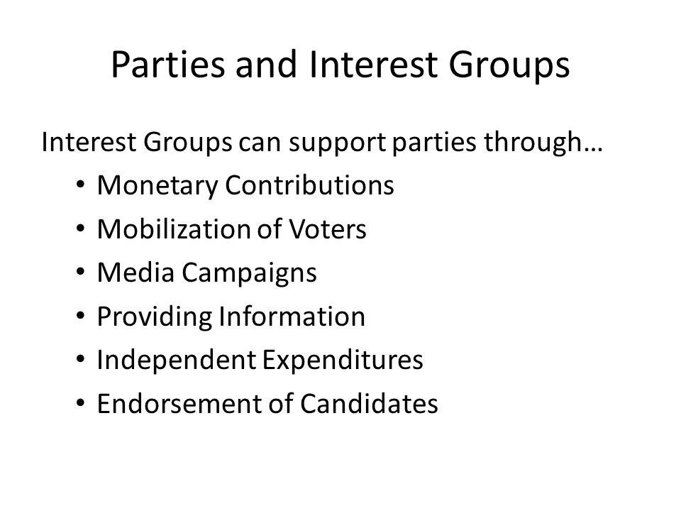 Parties and Interest Groups Interest Groups can support parties through… Monetary Contributions Mobilization of Voters Media Campaigns Providing Infor