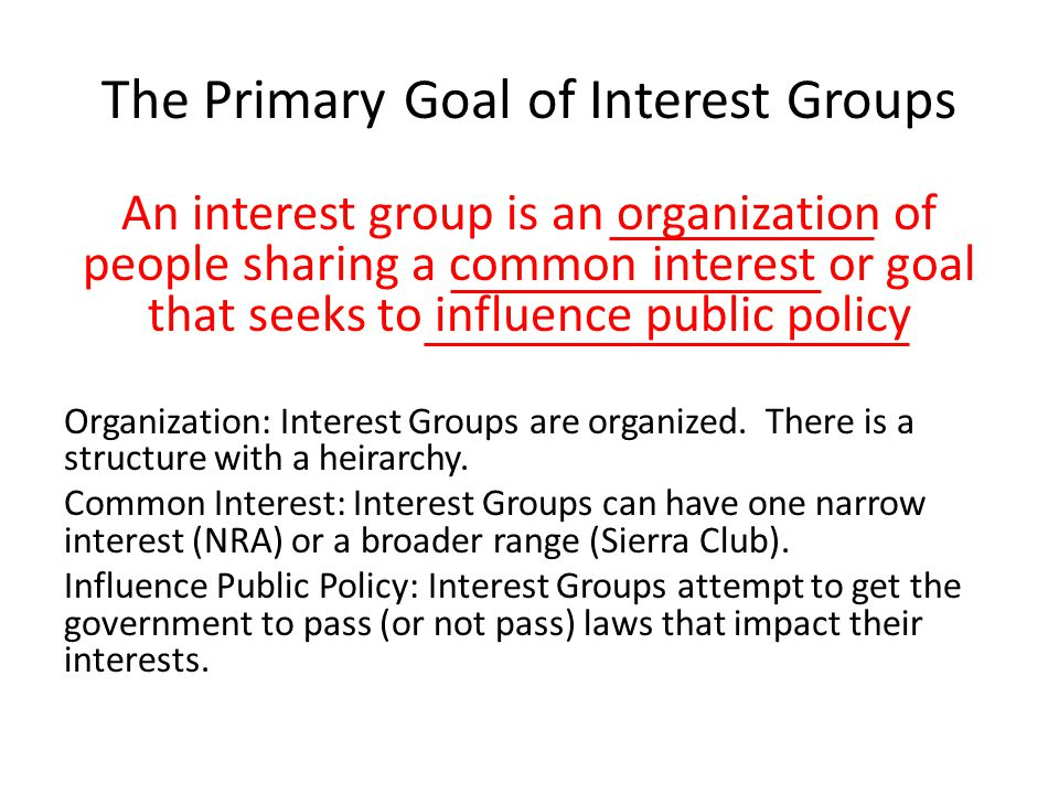 The Primary Goal of Interest Groups An interest group is an organization of people sharing a common interest or goal that seeks to influence public po
