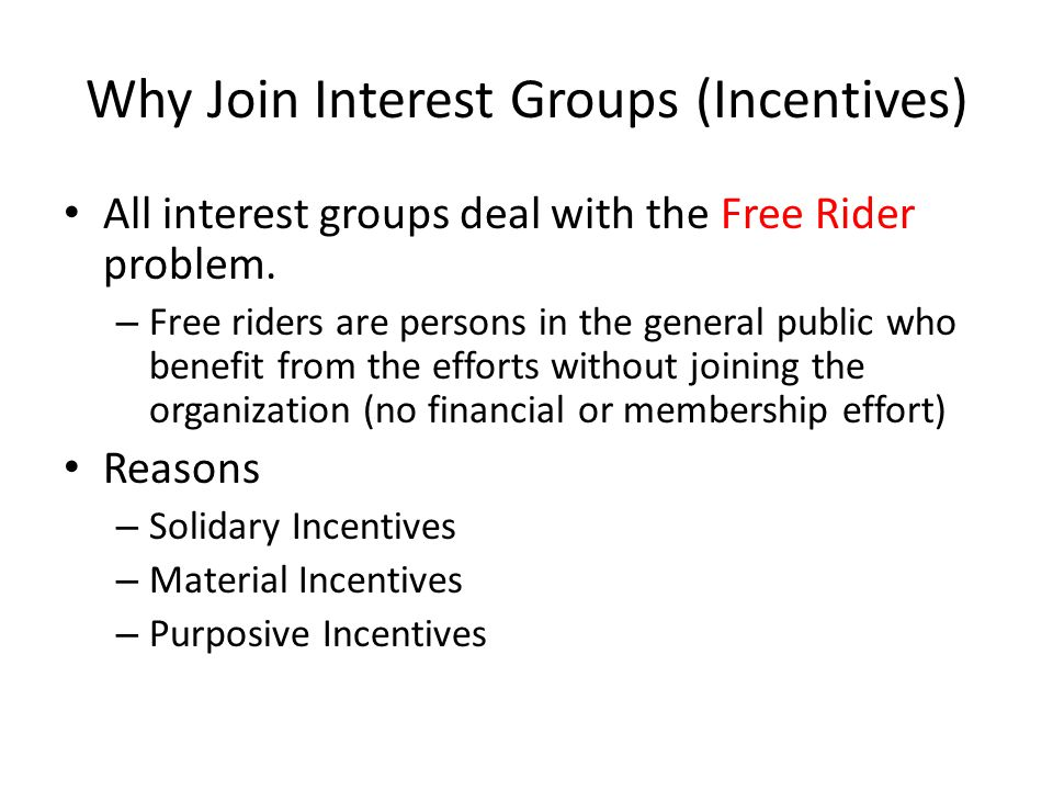 Why Join Interest Groups (Incentives) All interest groups deal with the Free Rider problem. – Free riders are persons in the general public who benefi