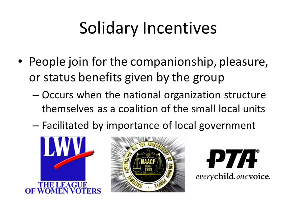 Solidary Incentives People join for the companionship, pleasure, or status benefits given by the group – Occurs when the national organization structu