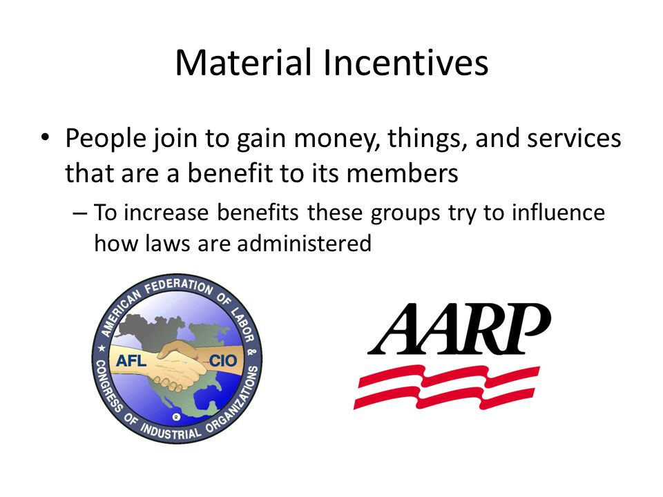 Purposive Incentives People join based on the goals of the organization – Benefits usually enjoyed by non-members but people still join due to Passion about goals of the organization Strong sense of civic duty Cost to join is minimal