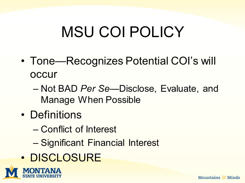 MSU COI POLICY Tone—Recognizes Potential COI's will occur –Not BAD Per Se—Disclose, Evaluate, and Manage When Possible Definitions –Conflict of Interest –Significant Financial Interest DISCLOSURE