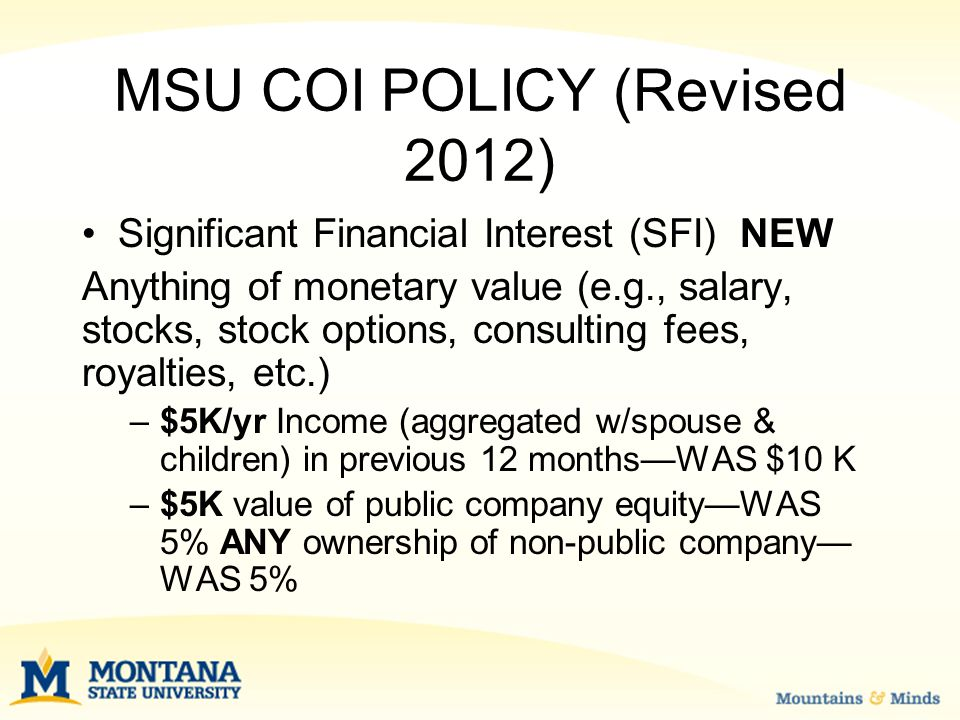 MSU COI POLICY (Revised 2012) Significant Financial Interest (SFI) NEW Anything of monetary value (e.g., salary, stocks, stock options, consulting fees, royalties, etc.) –$5K/yr Income (aggregated w/spouse & children) in previous 12 months—WAS $10 K –$5K value of public company equity—WAS 5% ANY ownership of non-public company— WAS 5%