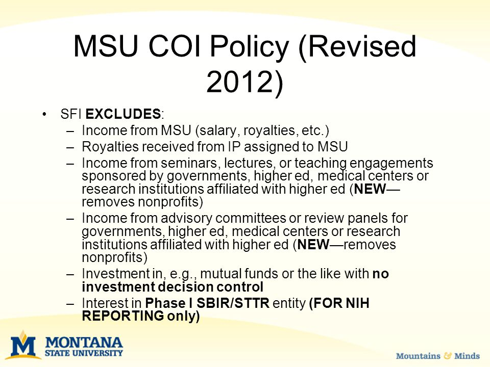 MSU COI Policy (Revised 2012) SFI EXCLUDES: –Income from MSU (salary, royalties, etc.) –Royalties received from IP assigned to MSU –Income from seminars, lectures, or teaching engagements sponsored by governments, higher ed, medical centers or research institutions affiliated with higher ed (NEW— removes nonprofits) –Income from advisory committees or review panels for governments, higher ed, medical centers or research institutions affiliated with higher ed (NEW—removes nonprofits) –Investment in, e.g., mutual funds or the like with no investment decision control –Interest in Phase I SBIR/STTR entity (FOR NIH REPORTING only)