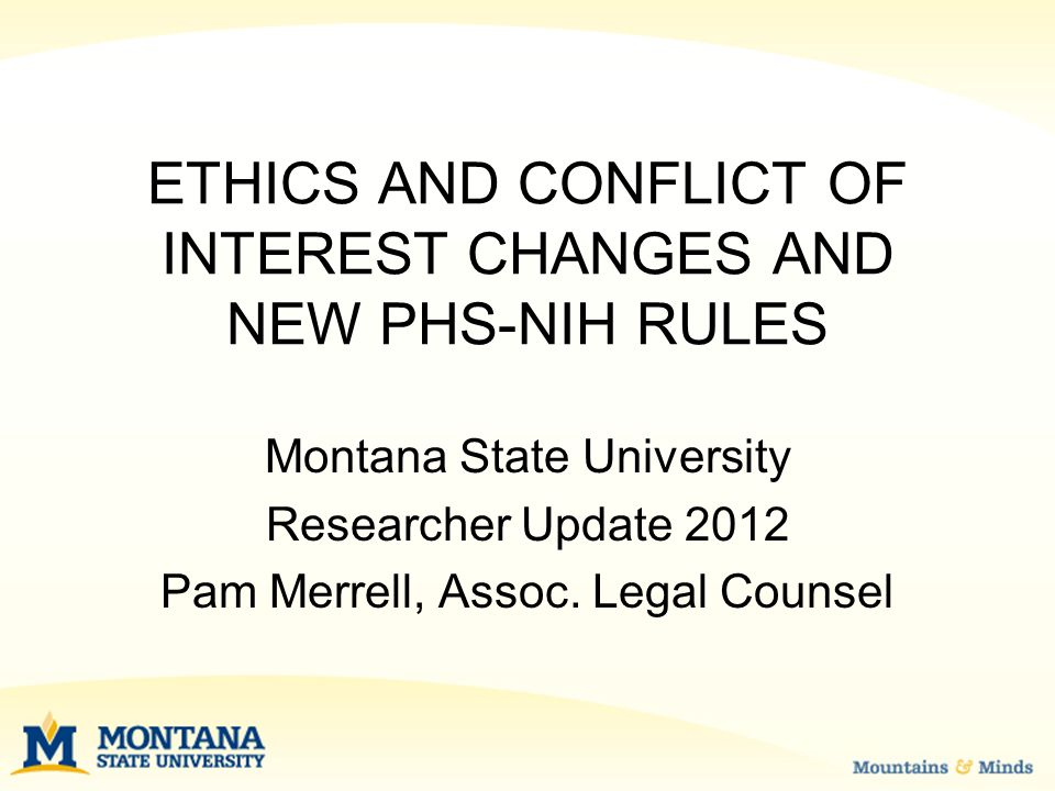 NEW PUBLIC HEALTH SERVICE (NIH) RULES Grantees required to adopt COI policies consistent with new rules Implemented by August 24, 2012 MSU Revised Policy for Comment at: http://www.montana.edu/legalcounsel/pr oposedPolicies.html http://www.montana.edu/legalcounsel/pr oposedPolicies.html Training required—NIH research
