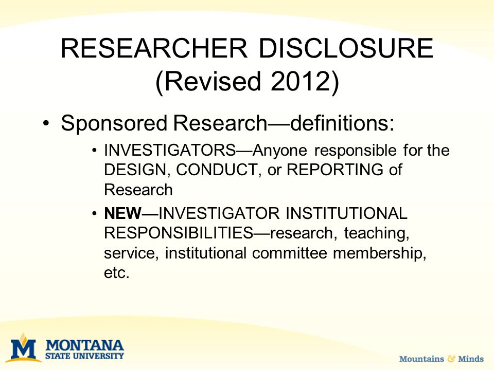 RESEARCHER DISCLOSURE (Revised 2012) Sponsored Research—definitions: INVESTIGATORS—Anyone responsible for the DESIGN, CONDUCT, or REPORTING of Research NEW—INVESTIGATOR INSTITUTIONAL RESPONSIBILITIES—research, teaching, service, institutional committee membership, etc.