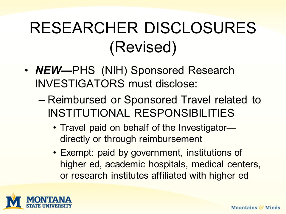 RESEARCHER DISCLOSURES (Revised) NEW—PHS (NIH) Sponsored Research INVESTIGATORS must disclose: –Reimbursed or Sponsored Travel related to INSTITUTIONAL RESPONSIBILITIES Travel paid on behalf of the Investigator— directly or through reimbursement Exempt: paid by government, institutions of higher ed, academic hospitals, medical centers, or research institutes affiliated with higher ed