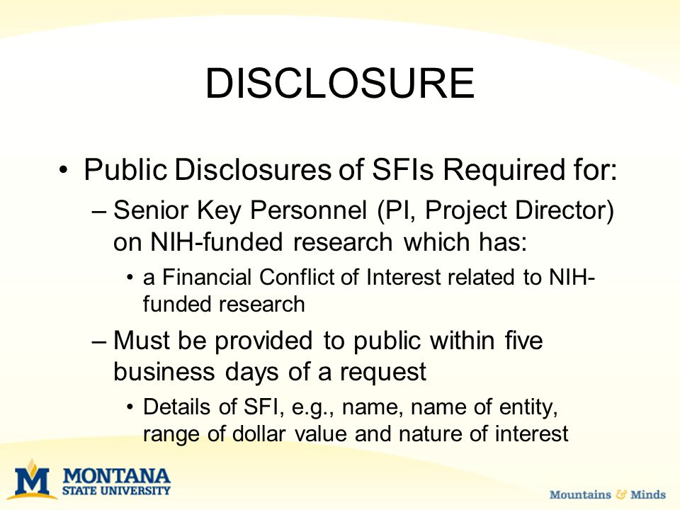 DISCLOSURE Public Disclosures of SFIs Required for: –Senior Key Personnel (PI, Project Director) on NIH-funded research which has: a Financial Conflict of Interest related to NIH- funded research –Must be provided to public within five business days of a request Details of SFI, e.g., name, name of entity, range of dollar value and nature of interest