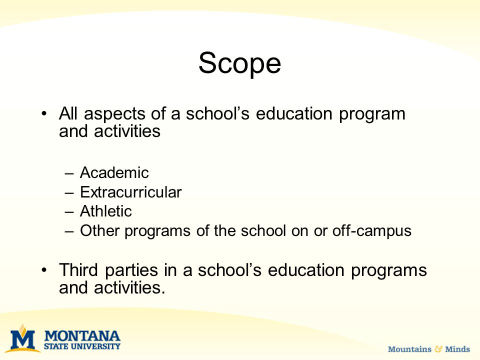Scope All aspects of a school's education program and activities –Academic –Extracurricular –Athletic –Other programs of the school on or off-campus Third parties in a school's education programs and activities.