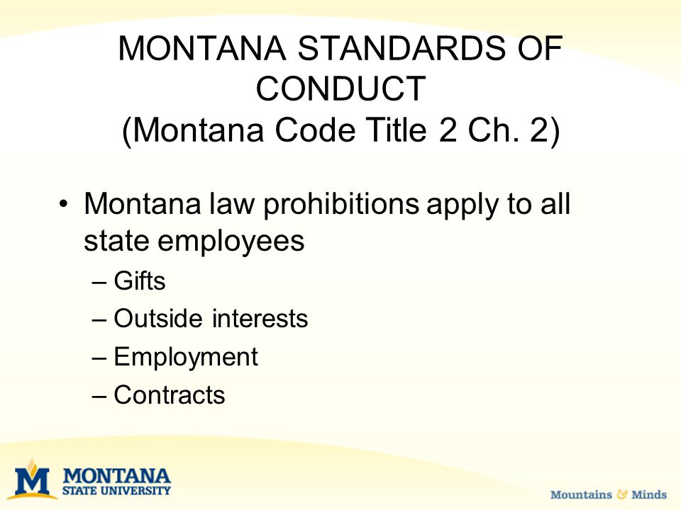 MONTANA STANDARDS OF CONDUCT Prohibited Gifts – substantial value ($50 or more) –Improperly influence a reasonable person –Exceptions: Charitable functions Public awards Educational activity which does not create obligation, serves the public good, and is not lavish