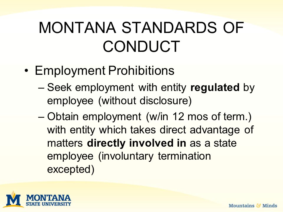 MONTANA STANDARDS OF CONDUCT Contract Prohibitions –No interest in contracts made by employee for state –W/in 6 mos of termination, may not contract with state or be employed by state contractor involving matters directly involved in during employment –Exception—Only for MUS—BOR Policy §407 Inventor with employment, ownership or officer, or director role in Co.