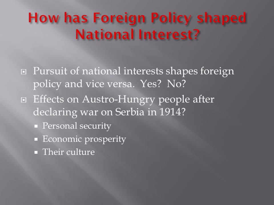  Pursuit of national interests shapes foreign policy and vice versa. Yes? No?  Effects on Austro-Hungry people after declaring war on Serbia in 1914
