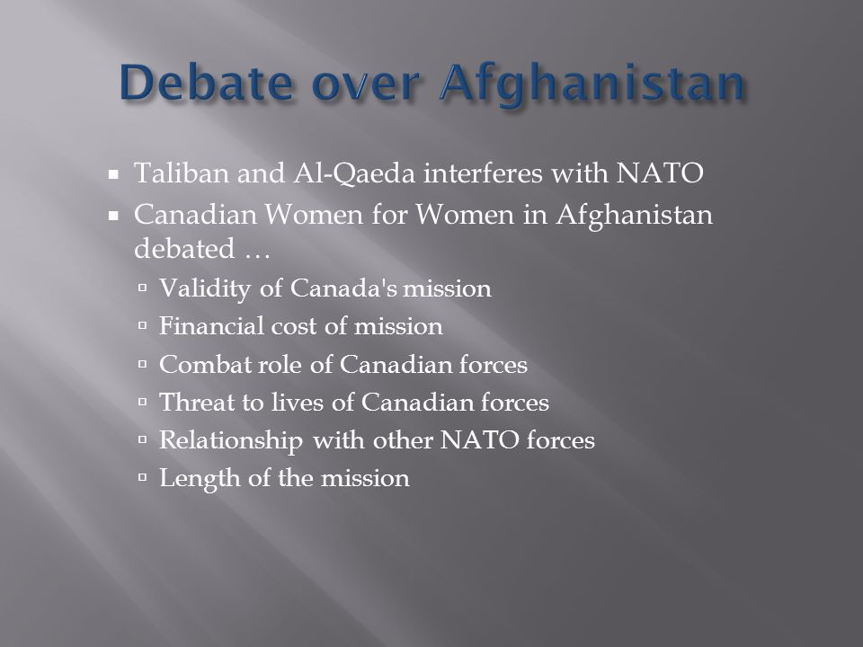  Taliban and Al-Qaeda interferes with NATO  Canadian Women for Women in Afghanistan debated …  Validity of Canada s mission  Financial cost of mission  Combat role of Canadian forces  Threat to lives of Canadian forces  Relationship with other NATO forces  Length of the mission