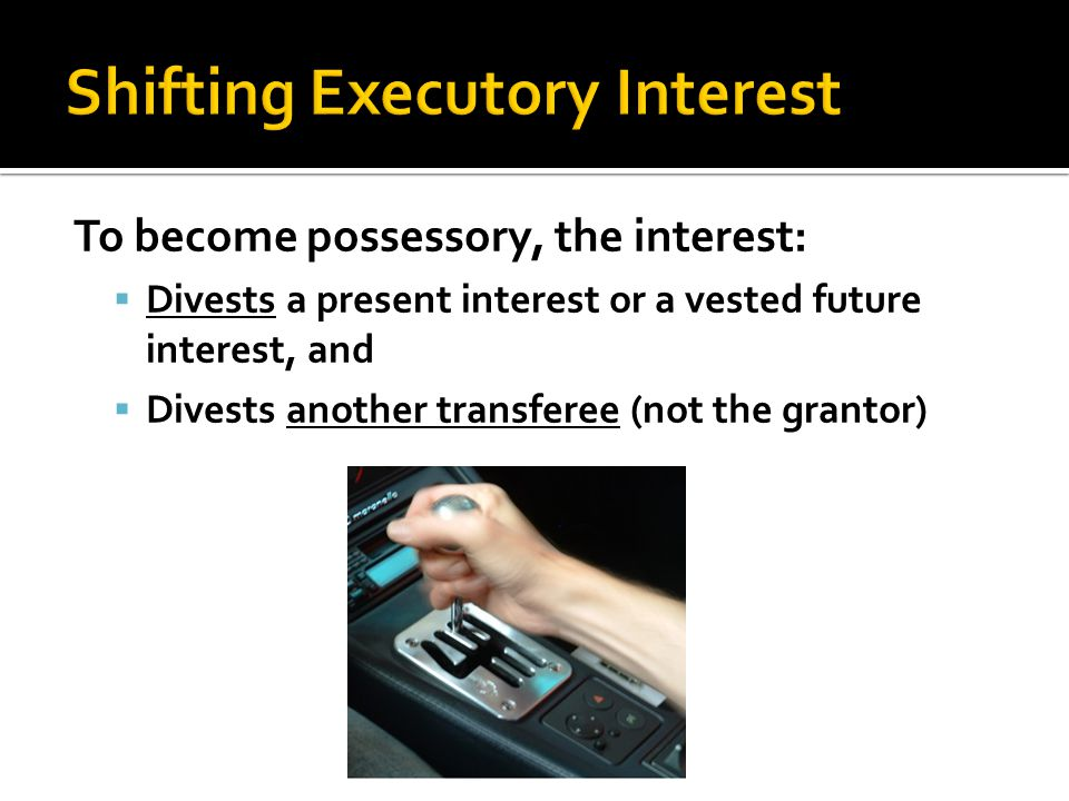 To become possessory, the interest:  Divests a present interest or a vested future interest, and  Divests another transferee (not the grantor)