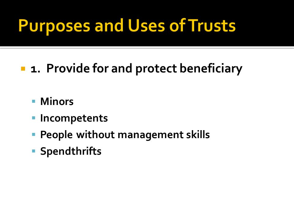  1. Provide for and protect beneficiary  Minors  Incompetents  People without management skills  Spendthrifts
