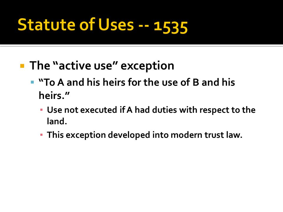  The active use exception  To A and his heirs for the use of B and his heirs. ▪ Use not executed if A had duties with respect to the land.