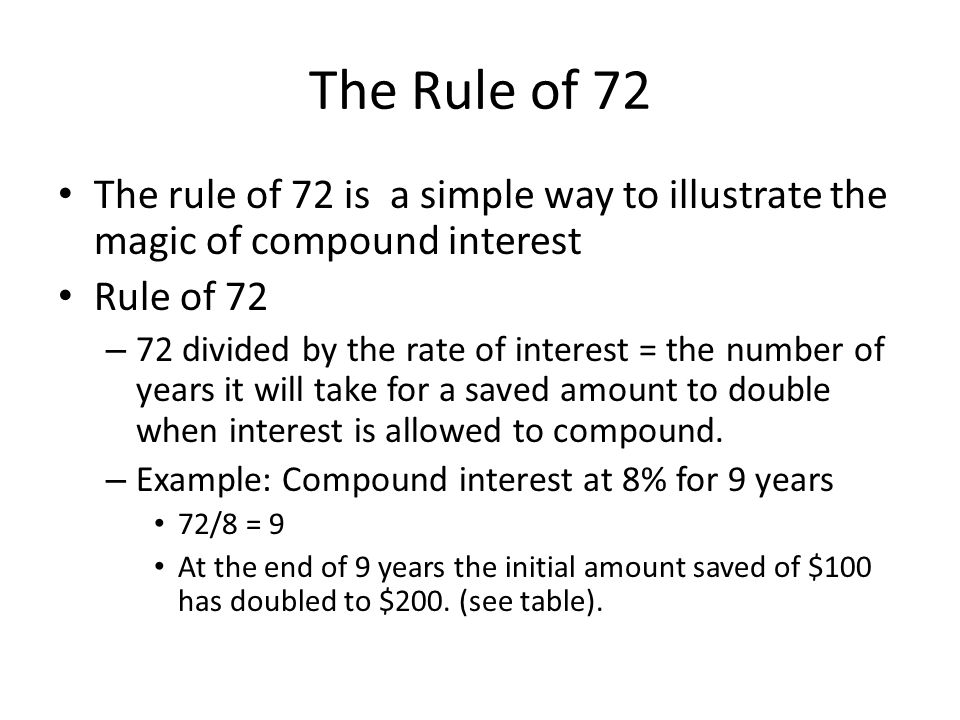 The Rule of 72 The rule of 72 is a simple way to illustrate the magic of compound interest Rule of 72 – 72 divided by the rate of interest = the number of years it will take for a saved amount to double when interest is allowed to compound.