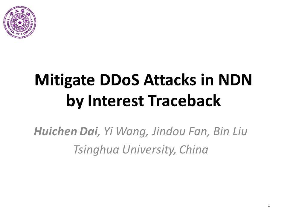 Mitigate DDoS Attacks in NDN by Interest Traceback Huichen Dai, Yi Wang, Jindou Fan, Bin Liu Tsinghua University, China 1